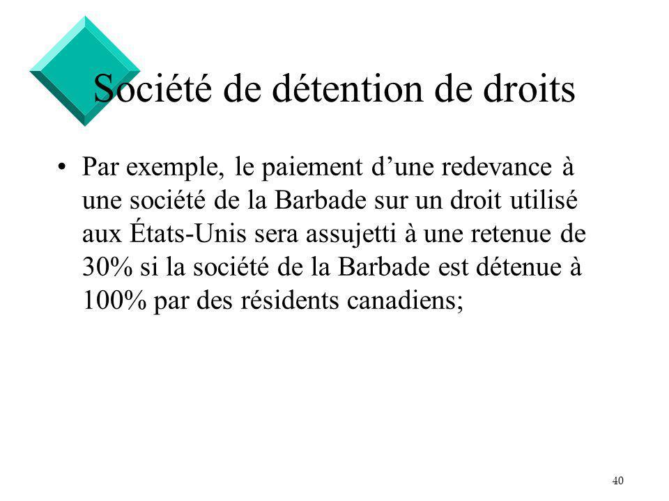 40 Société de détention de droits Par exemple, le paiement dune redevance à une société de la Barbade sur un droit utilisé aux États-Unis sera assujetti à une retenue de 30% si la société de la Barbade est détenue à 100% par des résidents canadiens;
