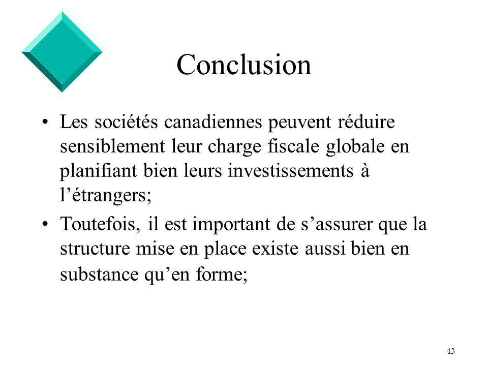 43 Conclusion Les sociétés canadiennes peuvent réduire sensiblement leur charge fiscale globale en planifiant bien leurs investissements à létrangers; Toutefois, il est important de sassurer que la structure mise en place existe aussi bien en substance quen forme;