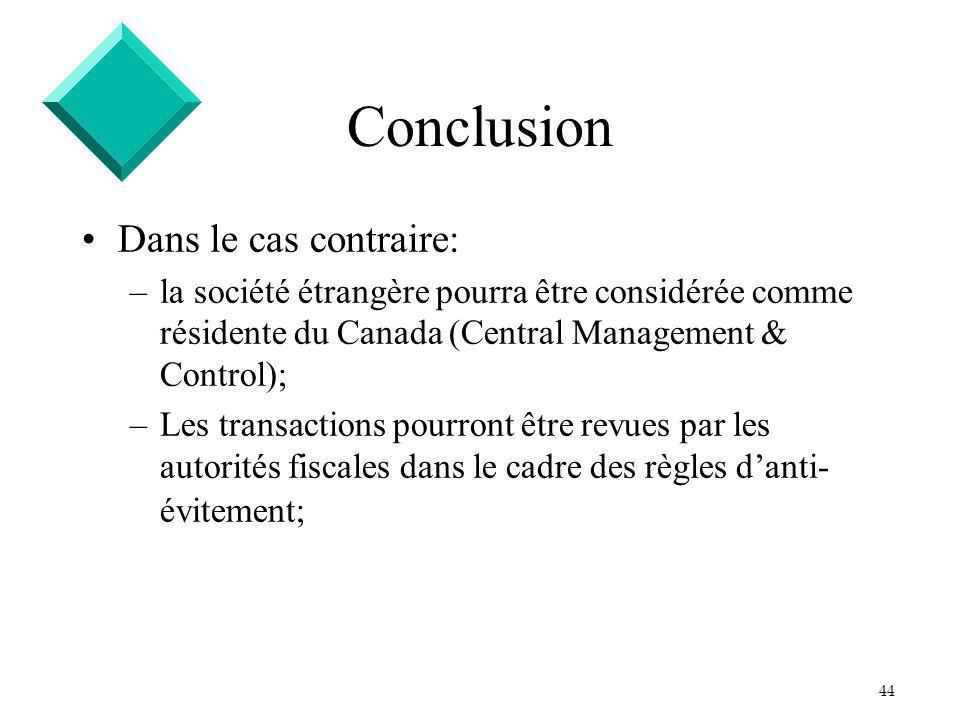 44 Conclusion Dans le cas contraire: –la société étrangère pourra être considérée comme résidente du Canada (Central Management & Control); –Les transactions pourront être revues par les autorités fiscales dans le cadre des règles danti- évitement;