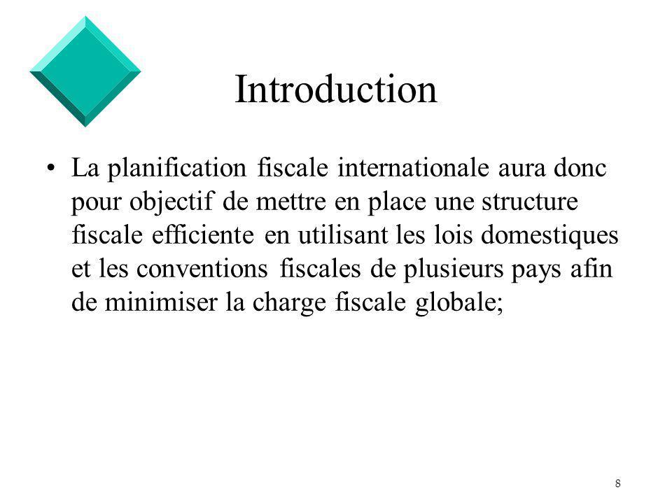 8 Introduction La planification fiscale internationale aura donc pour objectif de mettre en place une structure fiscale efficiente en utilisant les lois domestiques et les conventions fiscales de plusieurs pays afin de minimiser la charge fiscale globale;