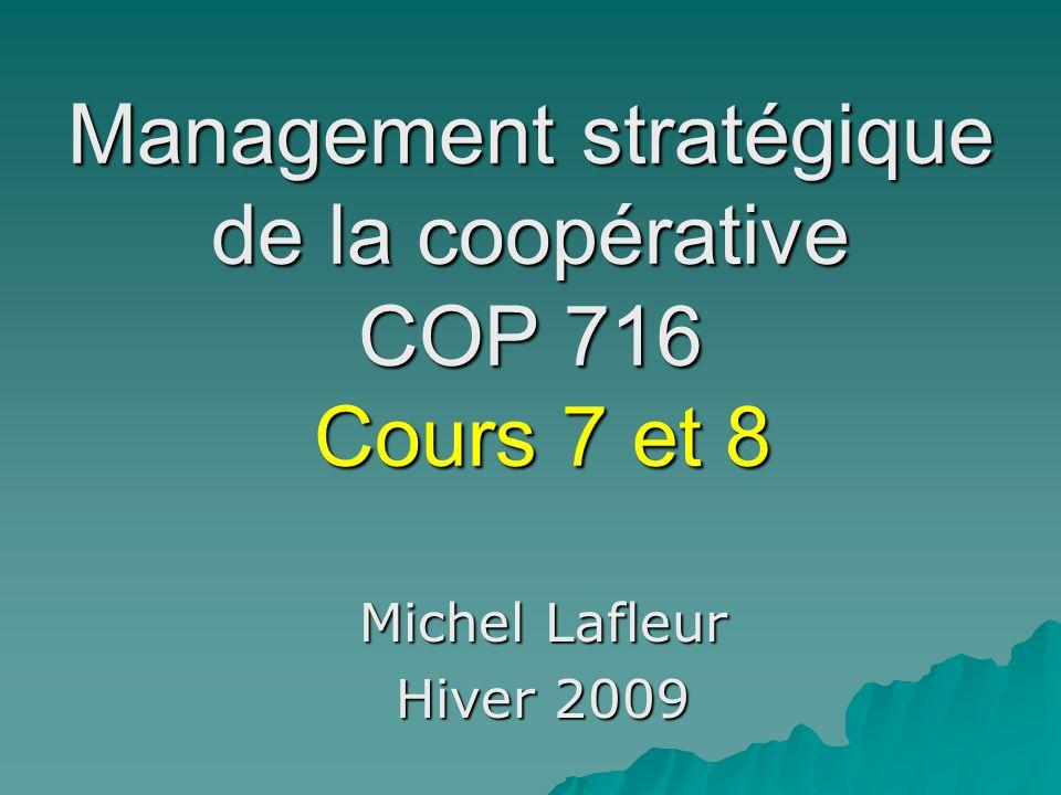 Management stratégique de la coopérative COP 716 Cours 7 et 8 Michel Lafleur Hiver 2009