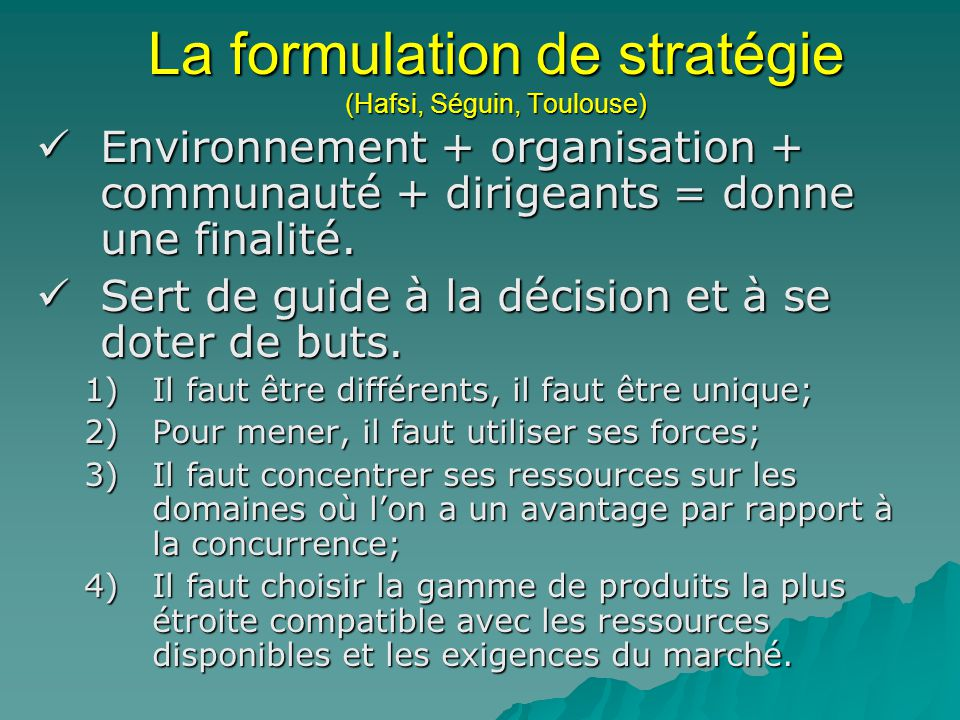 La formulation de stratégie (Hafsi, Séguin, Toulouse) Environnement + organisation + communauté + dirigeants = donne une finalité. Environnement + org