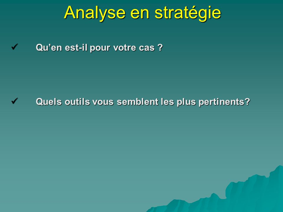 Analyse en stratégie Quen est-il pour votre cas ? Quen est-il pour votre cas ? Quels outils vous semblent les plus pertinents? Quels outils vous sembl