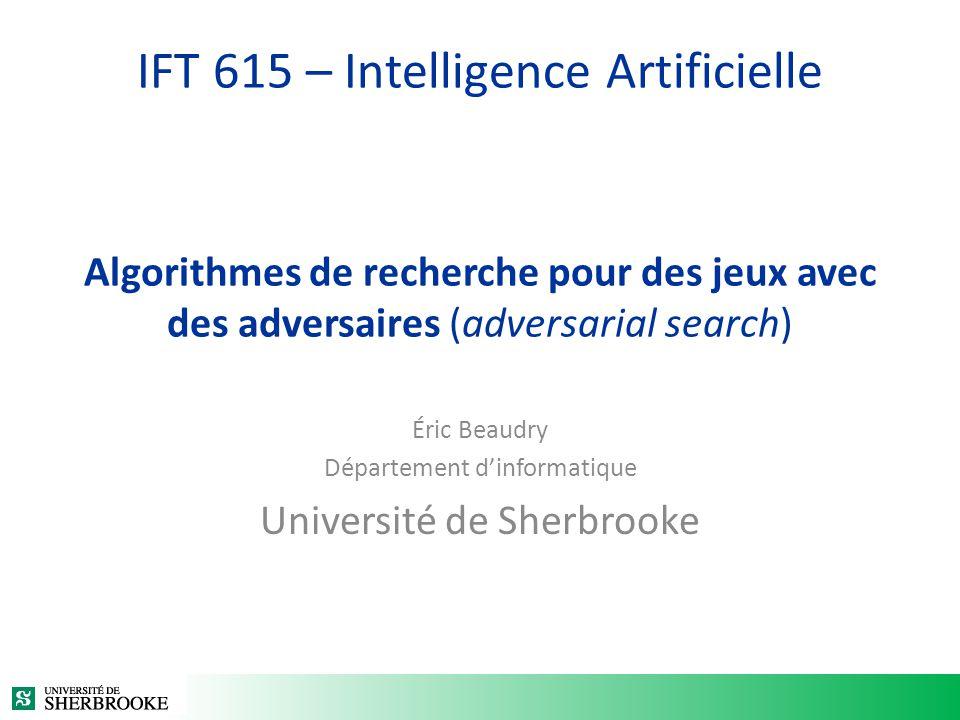 IFT 615 – Intelligence Artificielle Algorithmes de recherche pour des jeux avec des adversaires (adversarial search) Éric Beaudry Département dinforma