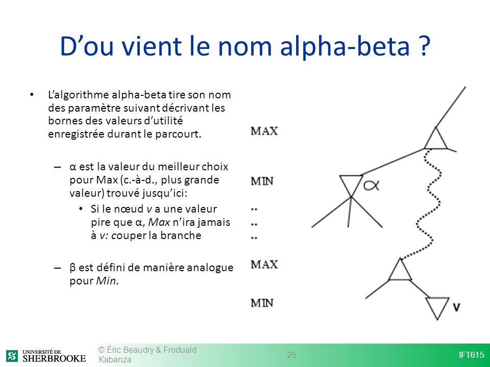 Dou vient le nom alpha-beta ? Lalgorithme alpha-beta tire son nom des paramètre suivant décrivant les bornes des valeurs dutilité enregistrée durant l
