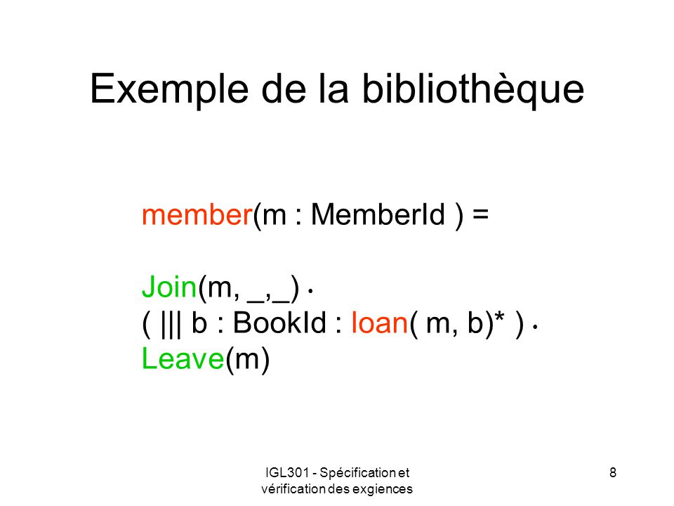 IGL301 - Spécification et vérification des exgiences 8 Exemple de la bibliothèque member(m : MemberId ) = Join(m, _,_) ( ||| b : BookId : loan( m, b)* ) Leave(m)
