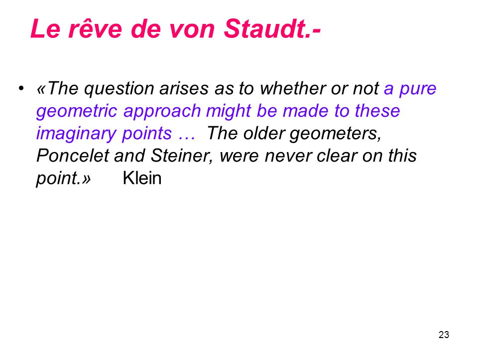 23 Le rêve de von Staudt.- «The question arises as to whether or not a pure geometric approach might be made to these imaginary points … The older geo