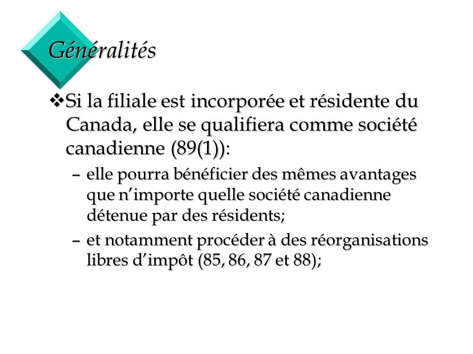 3 Généralités vSi la filiale est incorporée et résidente du Canada, elle se qualifiera comme société canadienne (89(1)): –elle pourra bénéficier des m