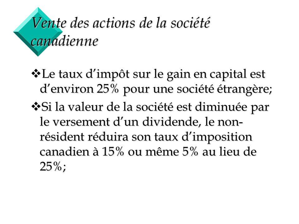 48 Vente des actions de la société canadienne vLe taux dimpôt sur le gain en capital est denviron 25% pour une société étrangère; vSi la valeur de la
