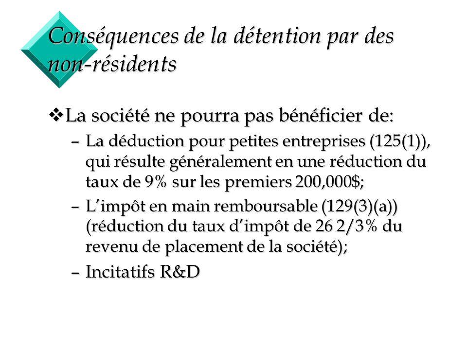 6 Autre conséquences de la détention par des non-résidents vCompte de dividende en capital: –Sil y a des actionnaires canadiens, ceux-ci peuvent recevoir le dividende libre dimpôt car le critère est dêtre une société privée (89(1)); –Les actionnaires non-résidents sont assujettis à la retenue de 25% (212(2)(b)); vIl peut y avoir un problème dintégration;