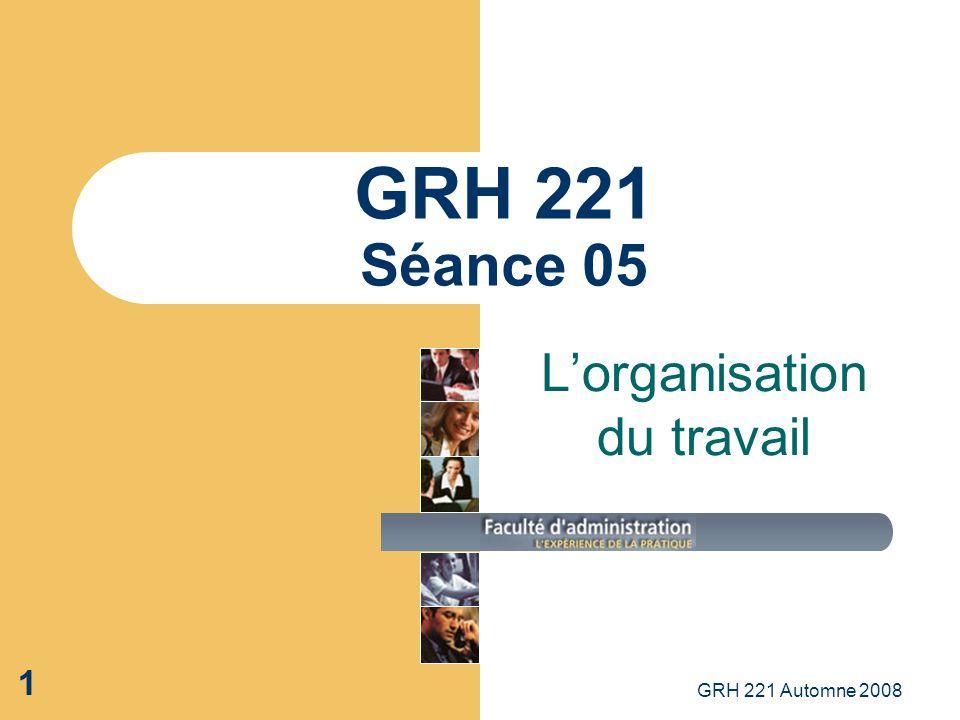GRH 221 Automne 2008 1 GRH 221 Séance 05 Lorganisation du travail