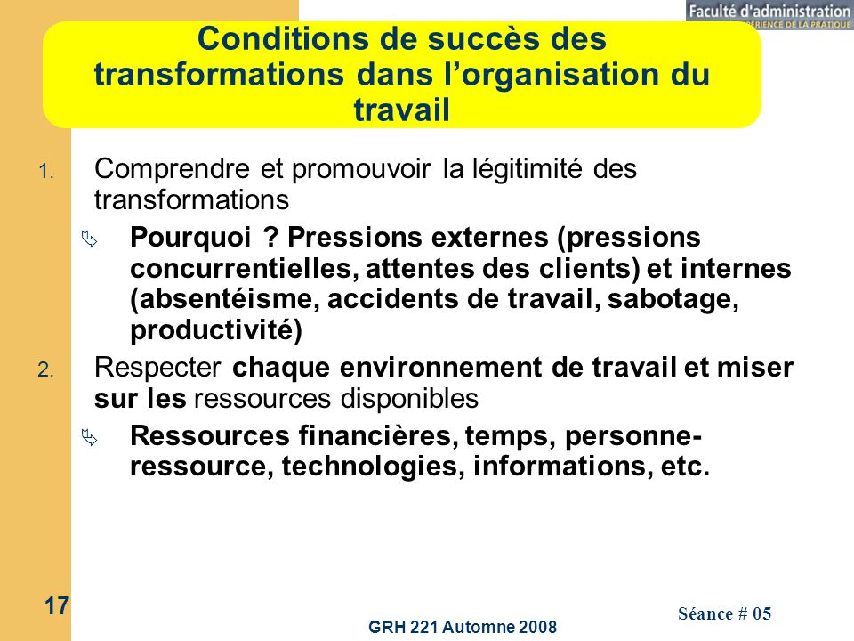 GRH 221 Automne 2008 17 Séance # 05 Conditions de succès des transformations dans lorganisation du travail 1. Comprendre et promouvoir la légitimité d