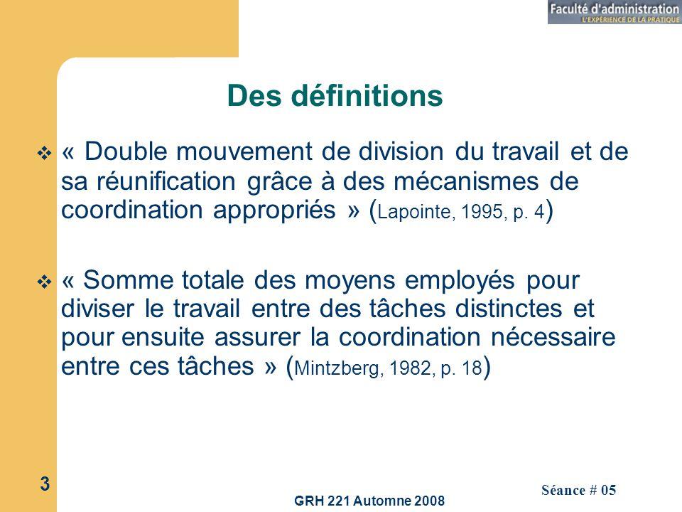 GRH 221 Automne 2008 3 Séance # 05 Des définitions « Double mouvement de division du travail et de sa réunification grâce à des mécanismes de coordination appropriés » ( Lapointe, 1995, p.