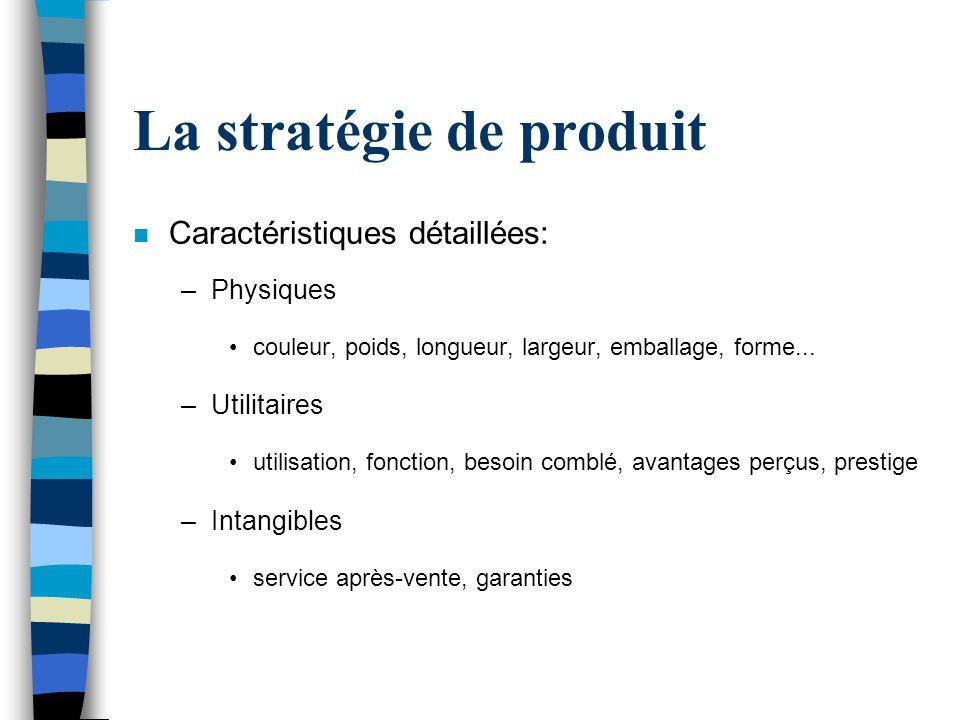 La stratégie de produit n Caractéristiques détaillées: –Physiques couleur, poids, longueur, largeur, emballage, forme... –Utilitaires utilisation, fon