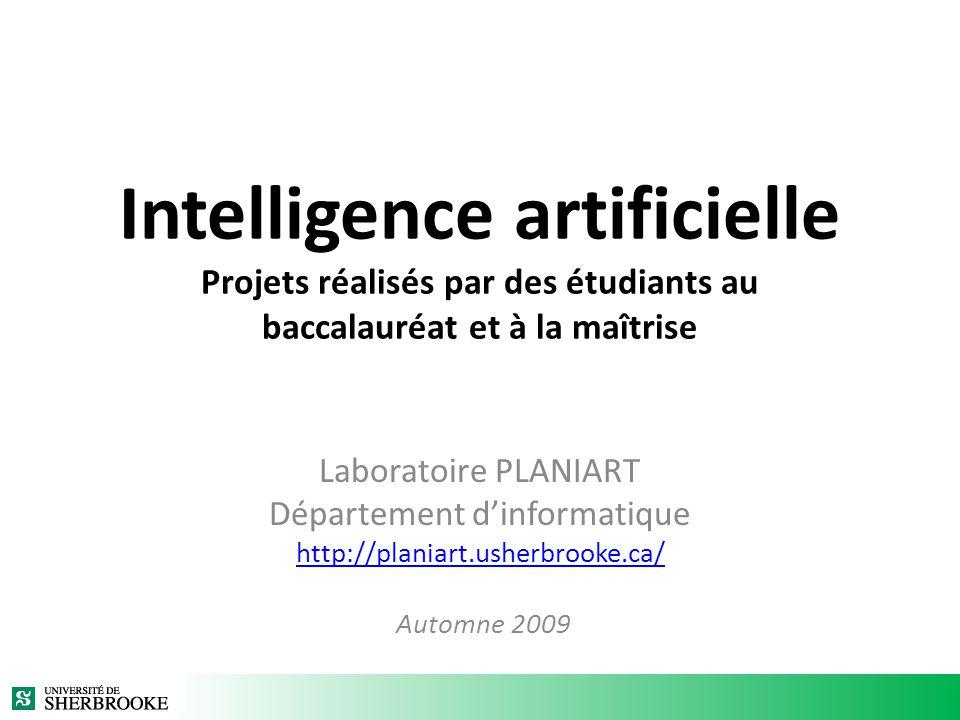 Intelligence artificielle Projets réalisés par des étudiants au baccalauréat et à la maîtrise Laboratoire PLANIART Département dinformatique http://planiart.usherbrooke.ca/ Automne 2009