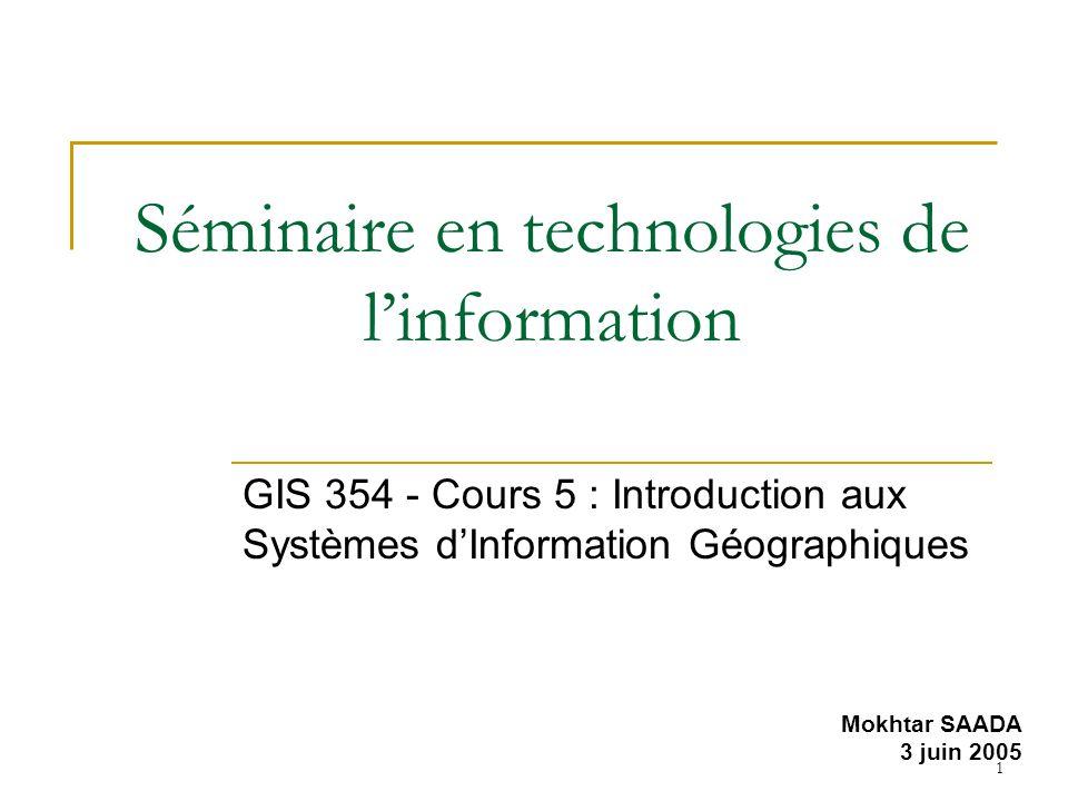 1 Séminaire en technologies de linformation GIS 354 - Cours 5 : Introduction aux Systèmes dInformation Géographiques Mokhtar SAADA 3 juin 2005