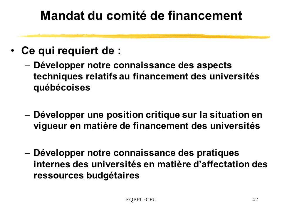 FQPPU-CFU42 Mandat du comité de financement Ce qui requiert de : –Développer notre connaissance des aspects techniques relatifs au financement des universités québécoises –Développer une position critique sur la situation en vigueur en matière de financement des universités –Développer notre connaissance des pratiques internes des universités en matière daffectation des ressources budgétaires