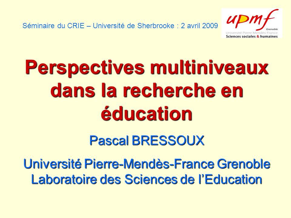 Séminaire du CRIE – Université de Sherbrooke : 2 avril 2009 Perspectives multiniveaux dans la recherche en éducation Pascal BRESSOUX Université Pierre-Mendès-France Grenoble Laboratoire des Sciences de lEducation
