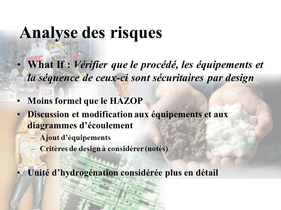 Analyse des risques What If : Vérifier que le procédé, les équipements et la séquence de ceux-ci sont sécuritaires par design Moins formel que le HAZO