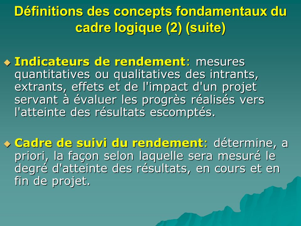 Définitions des concepts fondamentaux du cadre logique (2) (suite) Indicateurs de rendement: mesures quantitatives ou qualitatives des intrants, extra