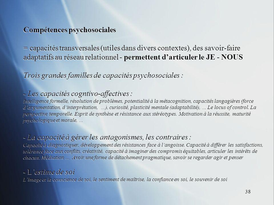 38 Compétences psychosociales = capacités transversales (utiles dans divers contextes), des savoir-faire adaptatifs au réseau relationnel - permettent