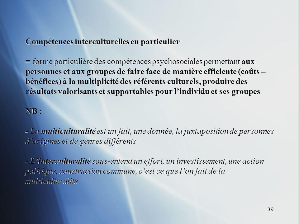 39 Compétences interculturelles en particulier = forme particulière des compétences psychosociales permettant aux personnes et aux groupes de faire fa