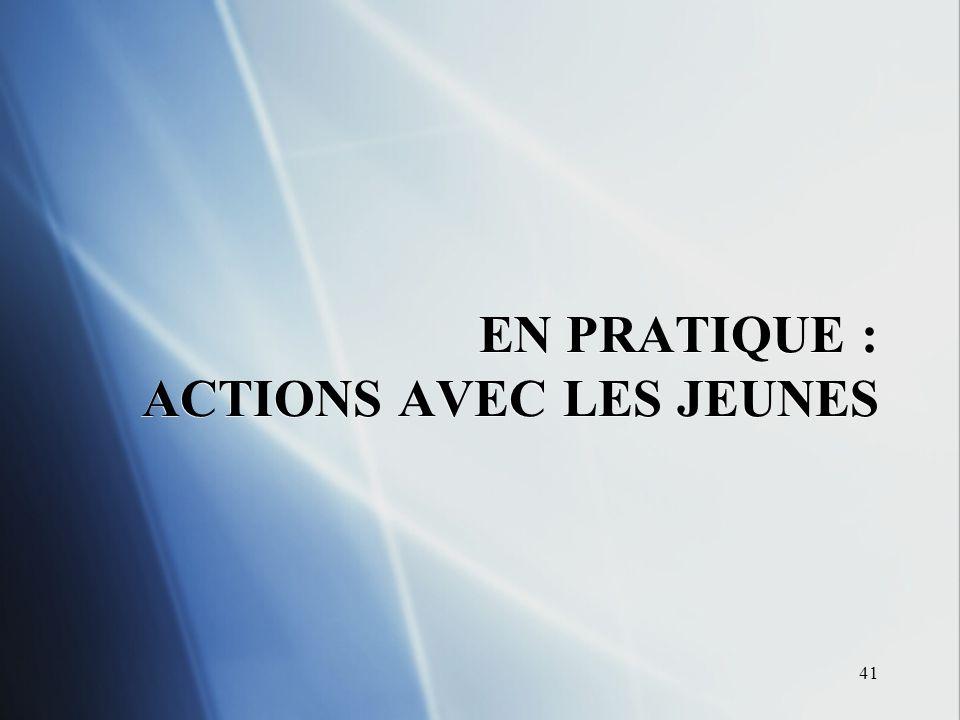 41 EN PRATIQUE : ACTIONS AVEC LES JEUNES
