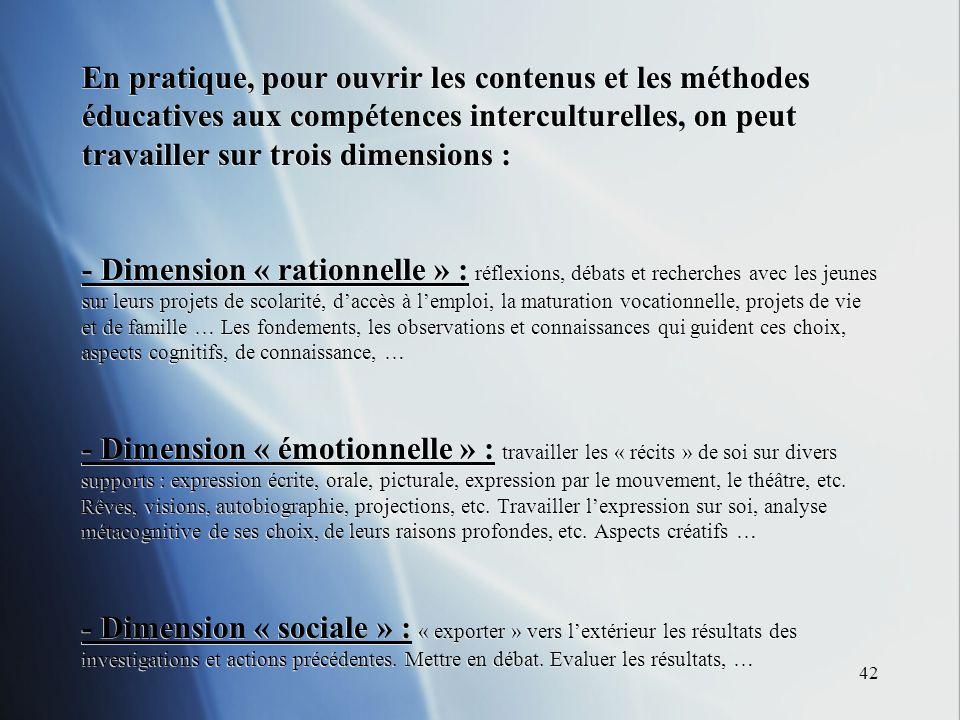 42 En pratique, pour ouvrir les contenus et les méthodes éducatives aux compétences interculturelles, on peut travailler sur trois dimensions : - Dime