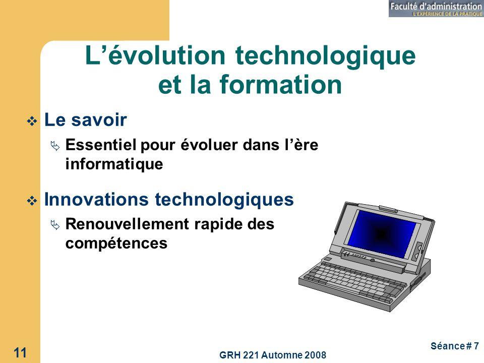 GRH 221 Automne 2008 11 Séance # 7 Lévolution technologique et la formation Le savoir Essentiel pour évoluer dans lère informatique Innovations techno