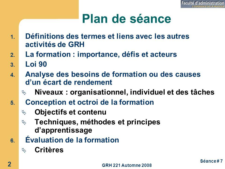 GRH 221 Automne 2008 2 Séance # 7 Plan de séance 1. Définitions des termes et liens avec les autres activités de GRH 2. La formation : importance, déf