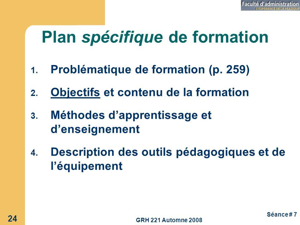 GRH 221 Automne 2008 24 Séance # 7 Plan spécifique de formation 1. Problématique de formation (p. 259) 2. Objectifs et contenu de la formation 3. Méth