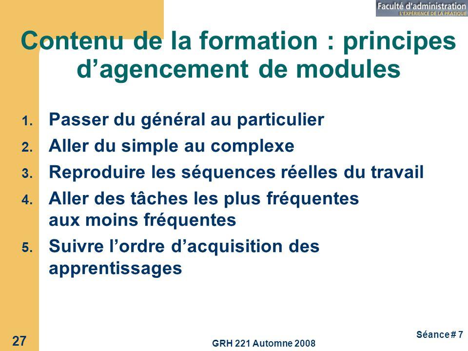 GRH 221 Automne 2008 27 Séance # 7 Contenu de la formation : principes dagencement de modules 1. Passer du général au particulier 2. Aller du simple a