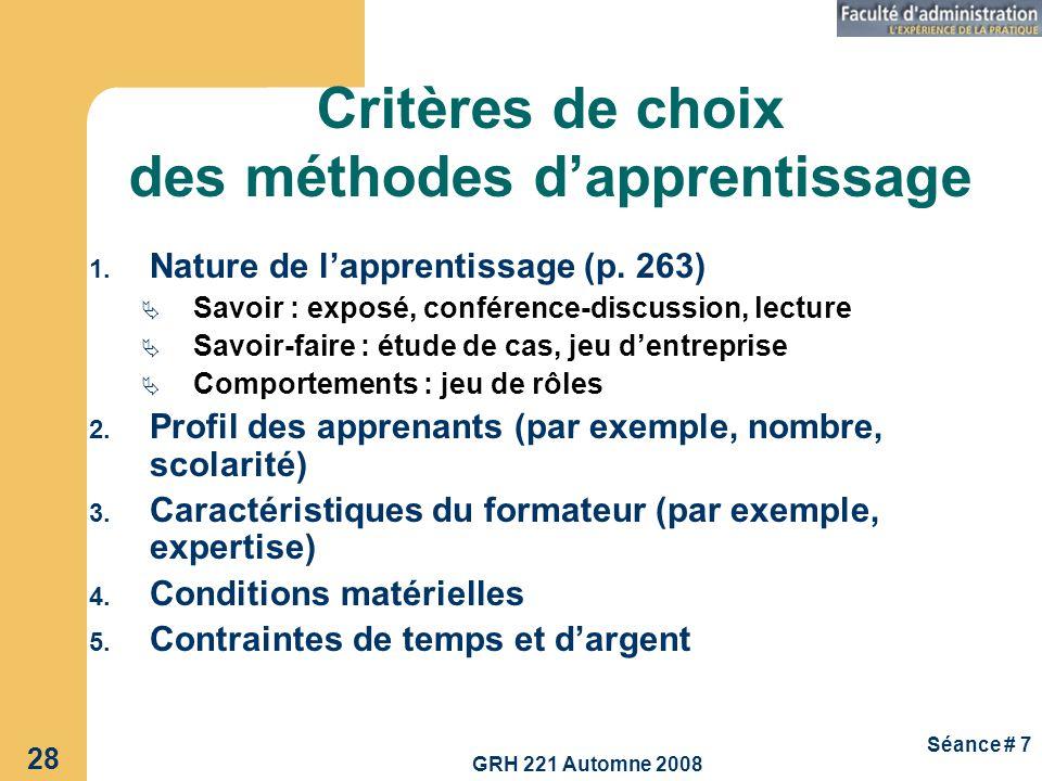 GRH 221 Automne 2008 28 Séance # 7 Critères de choix des méthodes dapprentissage 1. Nature de lapprentissage (p. 263) Savoir : exposé, conférence-disc