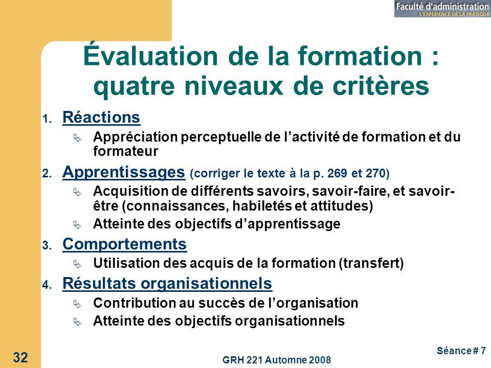 GRH 221 Automne 2008 32 Séance # 7 Évaluation de la formation : quatre niveaux de critères 1. Réactions Appréciation perceptuelle de lactivité de form