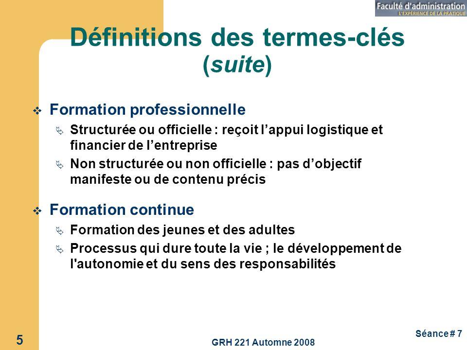 GRH 221 Automne 2008 5 Séance # 7 Définitions des termes-clés (suite) Formation professionnelle Structurée ou officielle : reçoit lappui logistique et