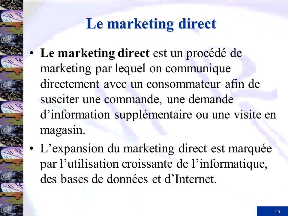15 Le marketing direct Le marketing direct est un procédé de marketing par lequel on communique directement avec un consommateur afin de susciter une