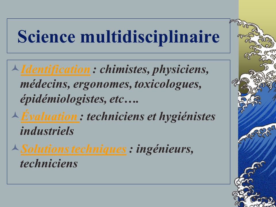 Science multidisciplinaire Identification : chimistes, physiciens, médecins, ergonomes, toxicologues, épidémiologistes, etc….