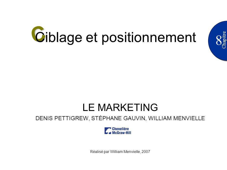8 Chapitre LE MARKETING DENIS PETTIGREW, STÉPHANE GAUVIN, WILLIAM MENVIELLE Réalisé par William Menvielle, 2007 C Ciblage et positionnement