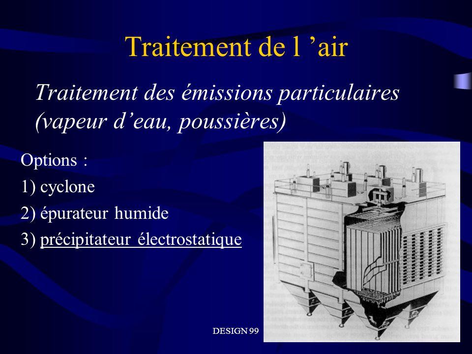 DESIGN 99 Traitement de l air Traitement des émissions particulaires (vapeur deau, poussières) Options : 1) cyclone 2) épurateur humide 3) précipitateur électrostatique