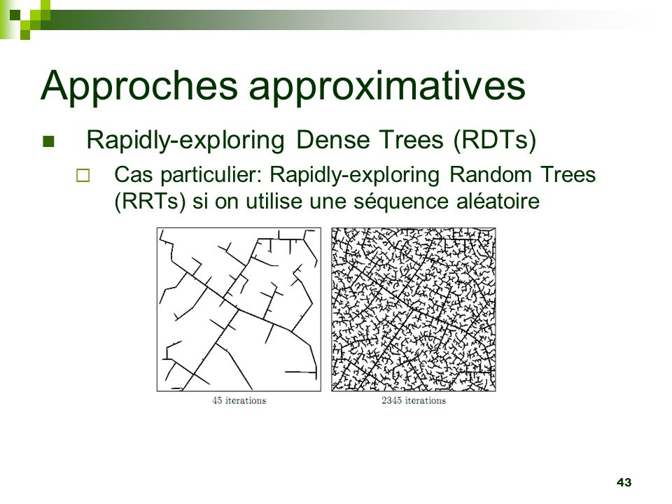 43 Approches approximatives Rapidly-exploring Dense Trees (RDTs) Cas particulier: Rapidly-exploring Random Trees (RRTs) si on utilise une séquence alé