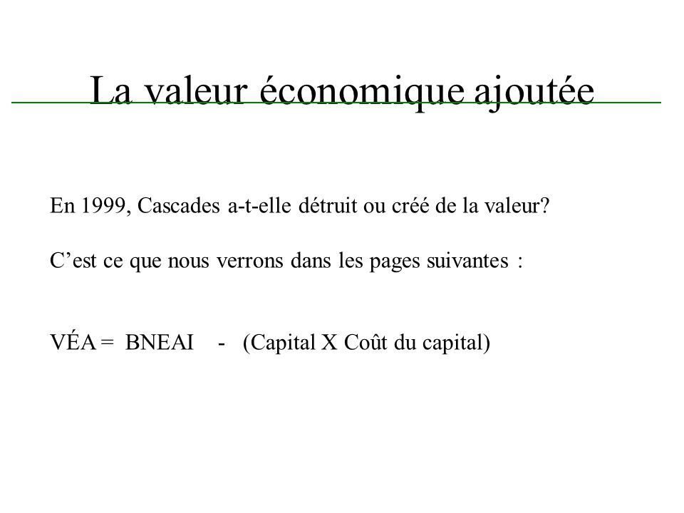 La valeur économique ajoutée En 1999, Cascades a-t-elle détruit ou créé de la valeur? Cest ce que nous verrons dans les pages suivantes : VÉA = BNEAI