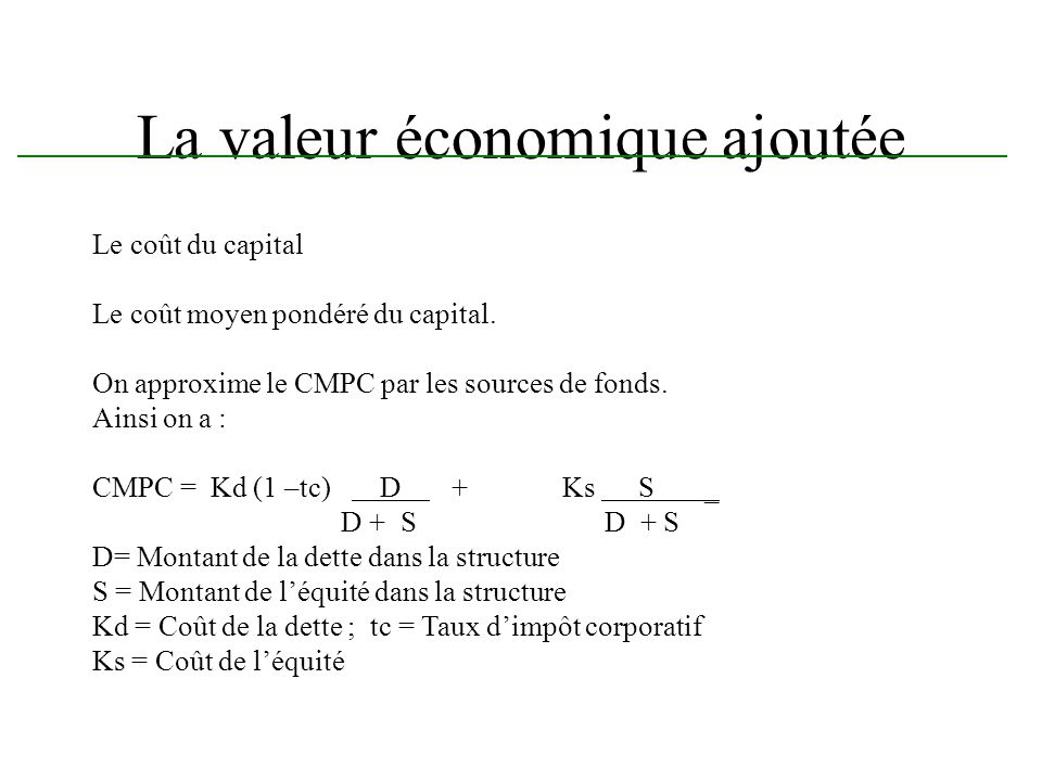 La valeur économique ajoutée Le coût du capital Le coût moyen pondéré du capital. On approxime le CMPC par les sources de fonds. Ainsi on a : CMPC = K