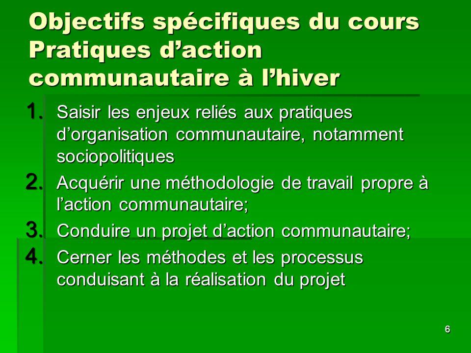 6 Objectifs spécifiques du cours Pratiques daction communautaire à lhiver 1. Saisir les enjeux reliés aux pratiques dorganisation communautaire, notam