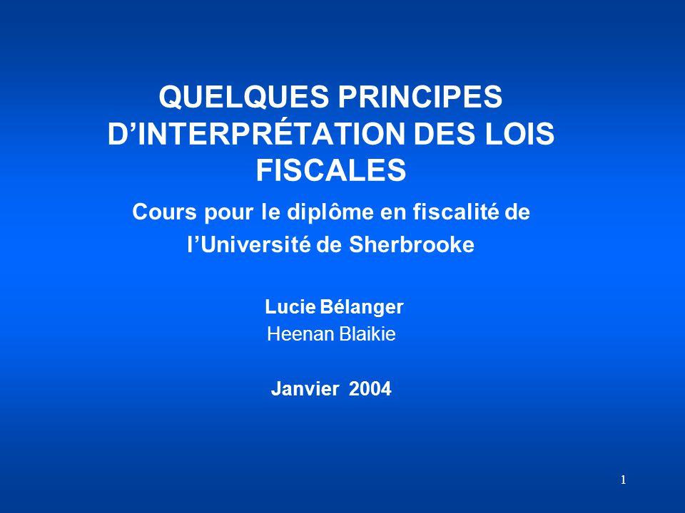 1 QUELQUES PRINCIPES DINTERPRÉTATION DES LOIS FISCALES Cours pour le diplôme en fiscalité de lUniversité de Sherbrooke Lucie Bélanger Heenan Blaikie J