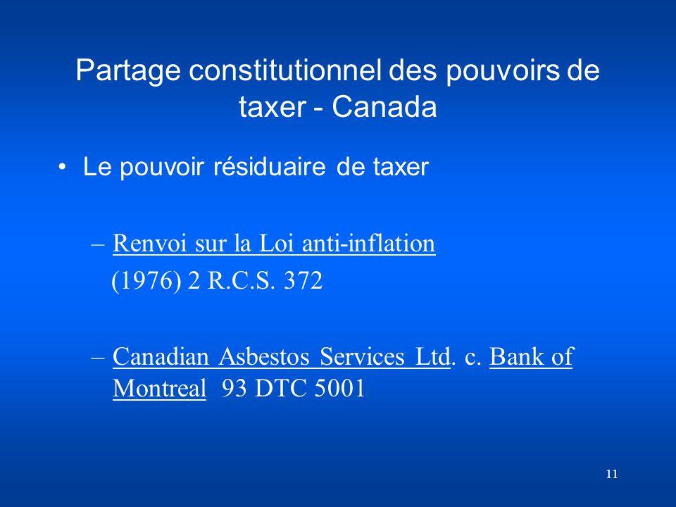 11 Partage constitutionnel des pouvoirs de taxer - Canada Le pouvoir résiduaire de taxer –Renvoi sur la Loi anti-inflation (1976) 2 R.C.S. 372 –Canadi