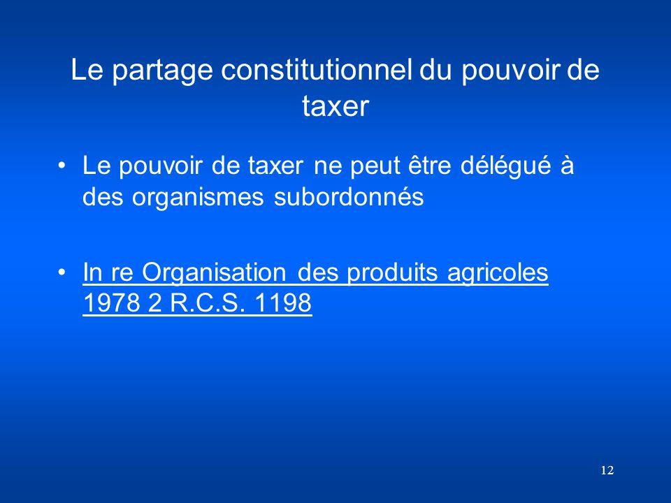 12 Le partage constitutionnel du pouvoir de taxer Le pouvoir de taxer ne peut être délégué à des organismes subordonnés In re Organisation des produit