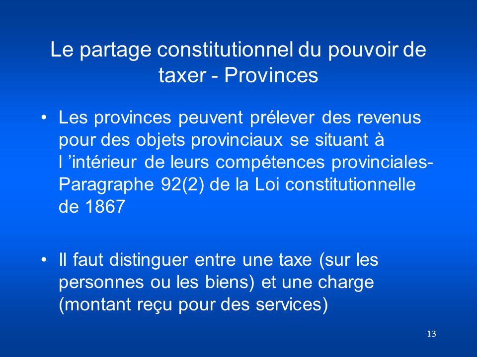 13 Le partage constitutionnel du pouvoir de taxer - Provinces Les provinces peuvent prélever des revenus pour des objets provinciaux se situant à l in