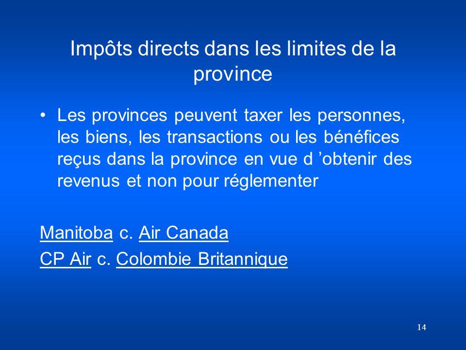 14 Impôts directs dans les limites de la province Les provinces peuvent taxer les personnes, les biens, les transactions ou les bénéfices reçus dans l