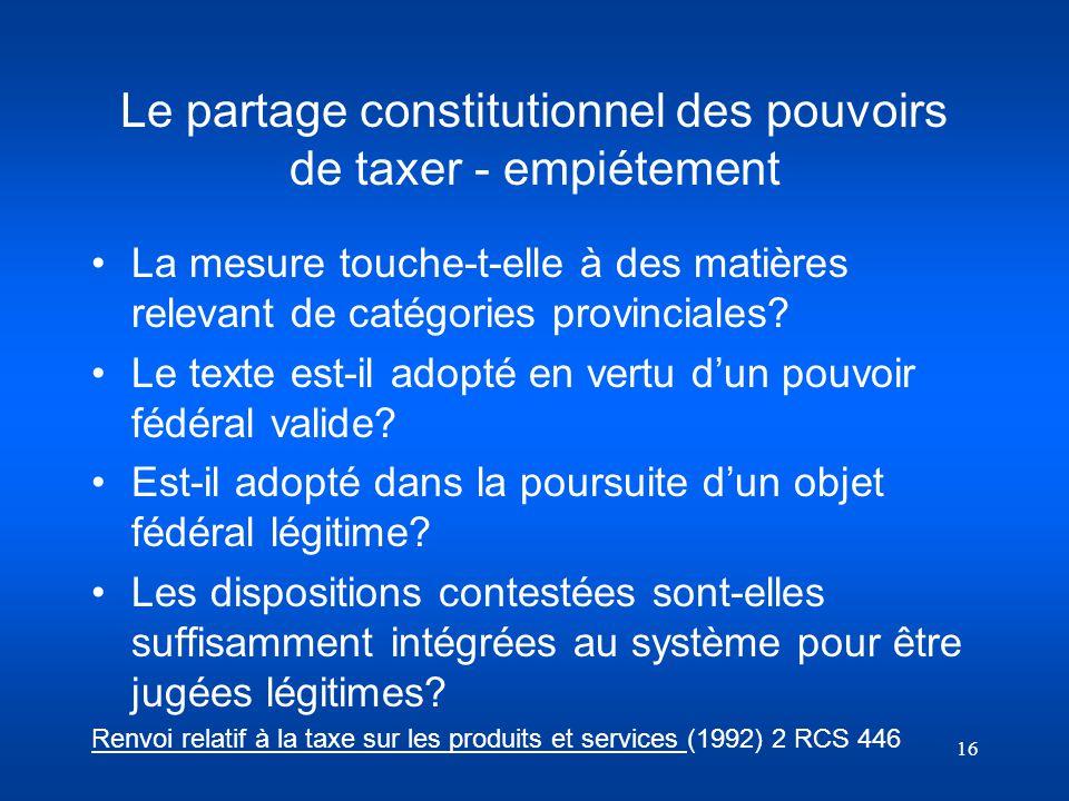 16 Le partage constitutionnel des pouvoirs de taxer - empiétement La mesure touche-t-elle à des matières relevant de catégories provinciales? Le texte