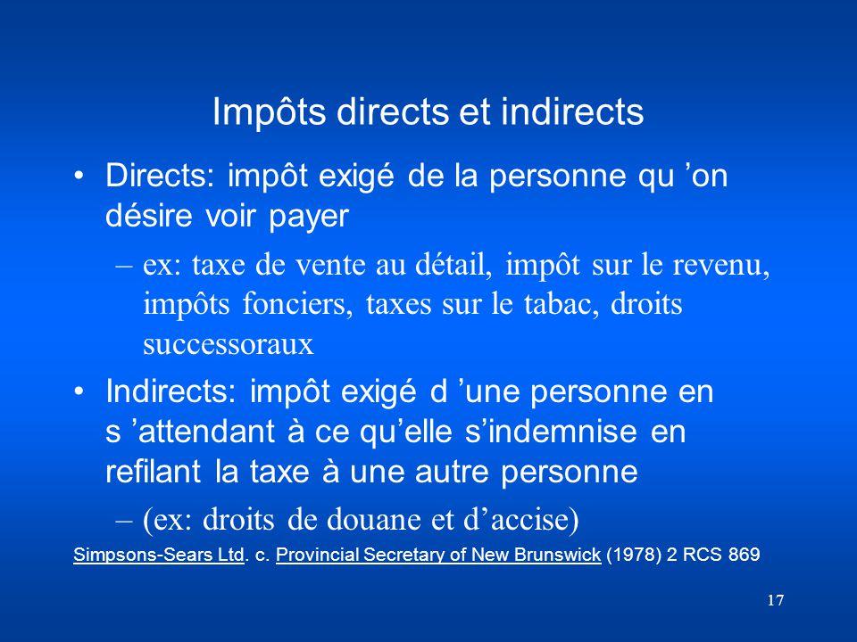 17 Impôts directs et indirects Directs: impôt exigé de la personne qu on désire voir payer –ex: taxe de vente au détail, impôt sur le revenu, impôts f